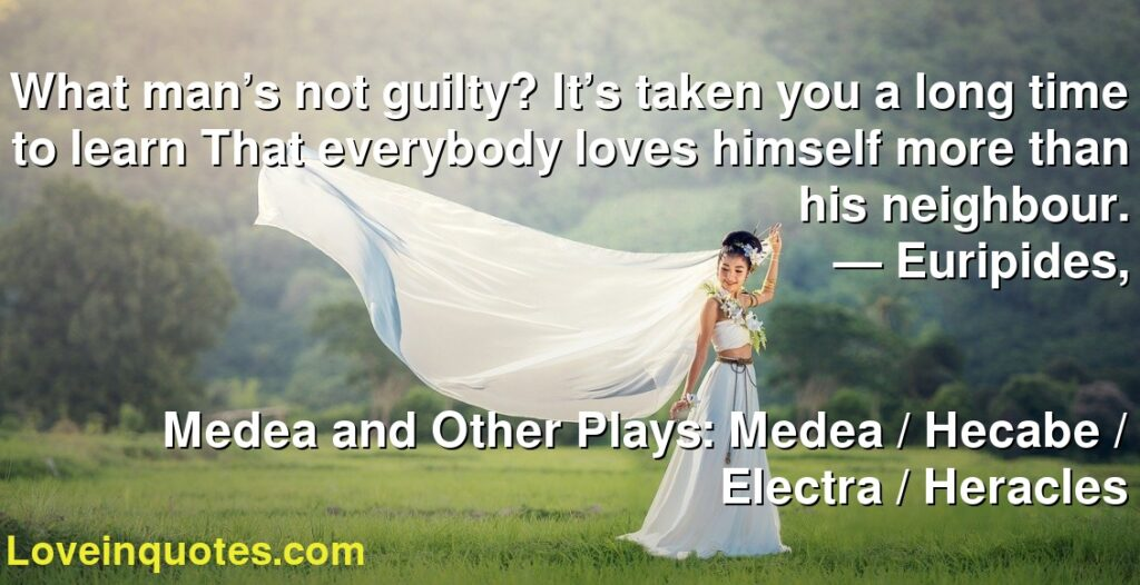 What man's not guilty? It's taken you a long time to learn That everybody loves himself more than his neighbour.      ― Euripides,               Medea and Other Plays: Medea / Hecabe / Electra / Heracles