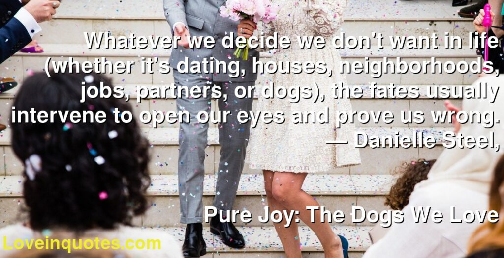 Whatever we decide we don't want in life (whether it's dating, houses, neighborhoods, jobs, partners, or dogs), the fates usually intervene to open our eyes and prove us wrong.      ― Danielle Steel,               Pure Joy: The Dogs We Love