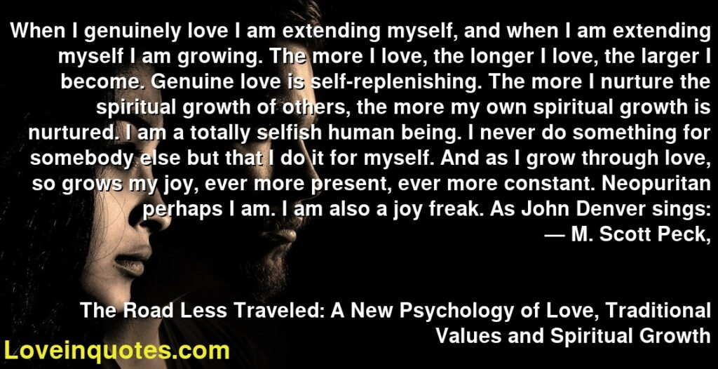 When I genuinely love I am extending myself, and when I am extending myself I am growing. The more I love, the longer I love, the larger I become. Genuine love is self-replenishing. The more I nurture the spiritual growth of others, the more my own spiritual growth is nurtured. I am a totally selfish human being. I never do something for somebody else but that I do it for myself. And as I grow through love, so grows my joy, ever more present, ever more constant. Neopuritan perhaps I am. I am also a joy freak. As John Denver sings:      ― M. Scott Peck,               The Road Less Traveled: A New Psychology of Love, Traditional Values and Spiritual Growth