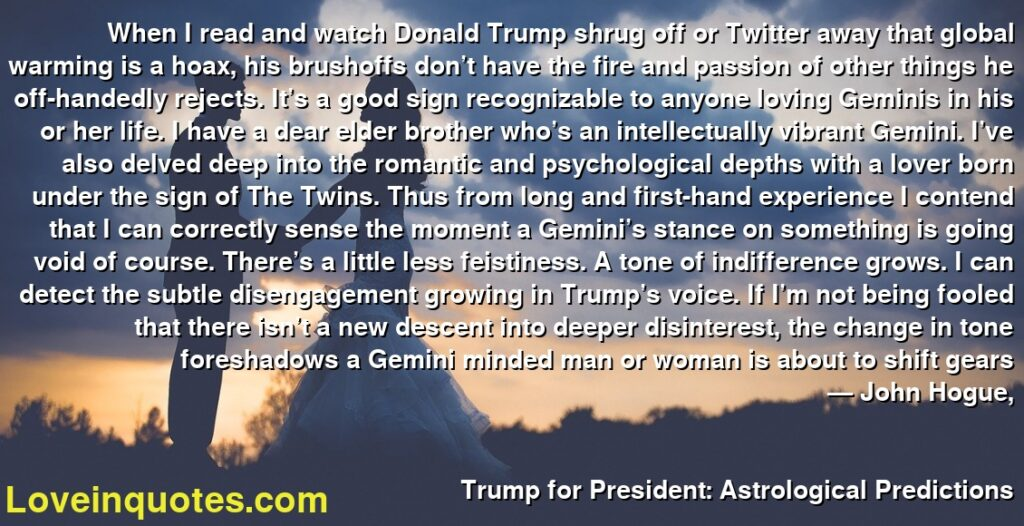 When I read and watch Donald Trump shrug off or Twitter away that global warming is a hoax, his brushoffs don't have the fire and passion of other things he off-handedly rejects. It's a good sign recognizable to anyone loving Geminis in his or her life. I have a dear elder brother who's an intellectually vibrant Gemini. I've also delved deep into the romantic and psychological depths with a lover born under the sign of The Twins. Thus from long and first-hand experience I contend that I can correctly sense the moment a Gemini's stance on something is going void of course. There's a little less feistiness. A tone of indifference grows. I can detect the subtle disengagement growing in Trump's voice. If I'm not being fooled that there isn't a new descent into deeper disinterest, the change in tone foreshadows a Gemini minded man or woman is about to shift gears      ― John Hogue,               Trump for President: Astrological Predictions