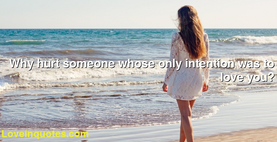 Why hurt someone whose only intention was to love you?