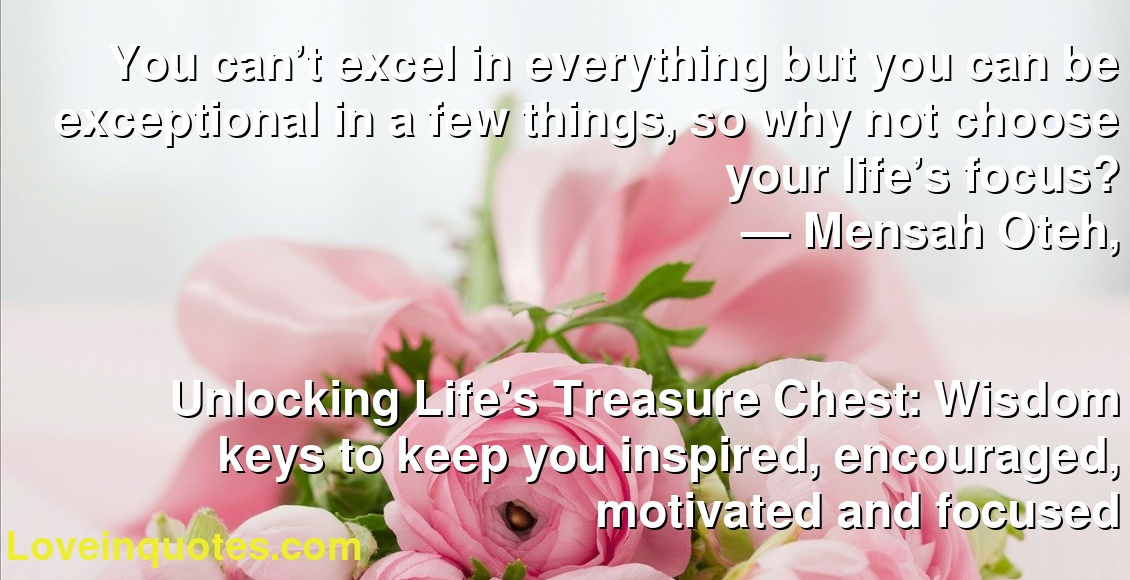 You can't excel in everything but you can be exceptional in a few things, so why not choose your life's focus? ― Mensah Oteh, Unlocking Life's Treasure Chest: Wisdom keys to keep you inspired, encouraged, motivated and focused