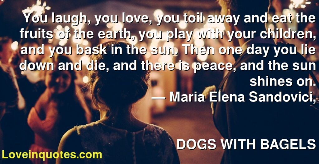 You laugh, you love, you toil away and eat the fruits of the earth, you play with your children, and you bask in the sun. Then one day you lie down and die, and there is peace, and the sun shines on.      ― Maria Elena Sandovici,               DOGS WITH BAGELS