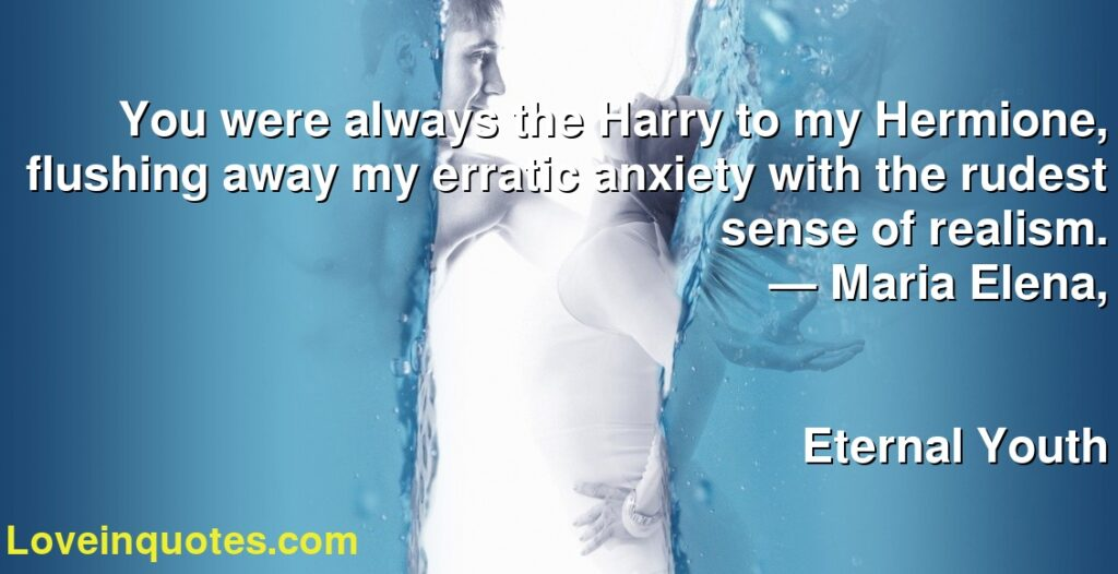 You were always the Harry to my Hermione, flushing away my erratic anxiety with the rudest sense of realism.      ― Maria Elena,               Eternal Youth