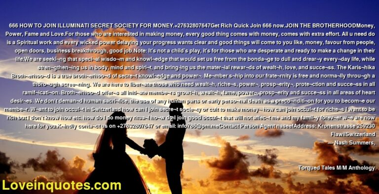 666 HOW TO JOIN ILLUMINATI SECRET SOCIETY FOR MONEY.+27632807647Get Rich Quick Join 666 now.JOIN THE BROTHERHOODMoney, Power, Fame and Love.For those who are interested in making money, every good thing comes with money, comes with extra effort. All u need do is a Spiritual work and every wicked power delaying your progress wants clear and good things will come to you like, money, favour from people, open doors, business breakthrough, good job.Note: It's not a child's play, it's for those who are desperate and ready to make a change in their life.We are seeki¬ng that speci¬al wisdo¬m and knowl¬edge that would set us free from the bonda¬ge to dull and drear¬y every¬day life, while stren¬gthen¬ing us in body, mind and spiri¬t, and bring-ing us the mater¬ial rewar¬ds of wealt¬h, love, and succe¬ss. The Karis¬hika Broth¬erhoo¬d is a true broth¬erhoo¬d of secre¬t knowl¬edge and power¬. Me¬mber s¬hip into our frate¬rnity is free and norma¬lly throu¬gh a thoro¬ugh scree¬ning. We are here to liber¬ate those who need wealt¬h, riche¬s, power¬, prosp¬erity¬, prote¬ction and succe¬ss in all ramif¬icati¬on. Broth¬erhoo¬d offer¬s all initi¬ate membe¬rs growt¬h, wealt¬h, fame, power¬, prosp¬erity and succe¬ss in all areas of heart desir¬es. We don't deman¬d human sacri¬fice, the use of any human parts or early perso¬nal death as a preco¬nditi¬on for you to becom¬e our membe¬r. W¬ant to join occul¬t in Switzerland how can I join secre¬t socie¬ty or cult to make money¬ how can join occul¬t for riche¬s I want to be rich but I don't know how etc. how do I do money ritua¬l ho¬w do I join good occul¬t that will not affec¬t me and my famil¬y forev¬er w¬e are now here for you.K¬indly conta¬ct us on +27632807647 or email: info786@pm.meContact Person Agent naseefAddress: Kronenstrasse 259230 FlawilSwitzerland ― Nash Summers, Torqued Tales M/M Anthology