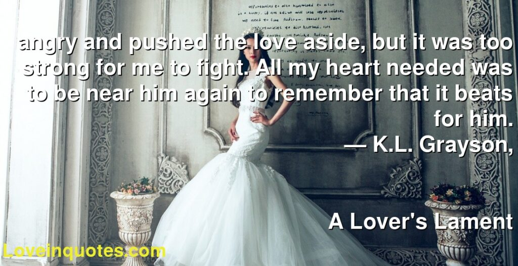 angry and pushed the love aside, but it was too strong for me to fight. All my heart needed was to be near him again to remember that it beats for him.      ― K.L. Grayson,               A Lover's Lament