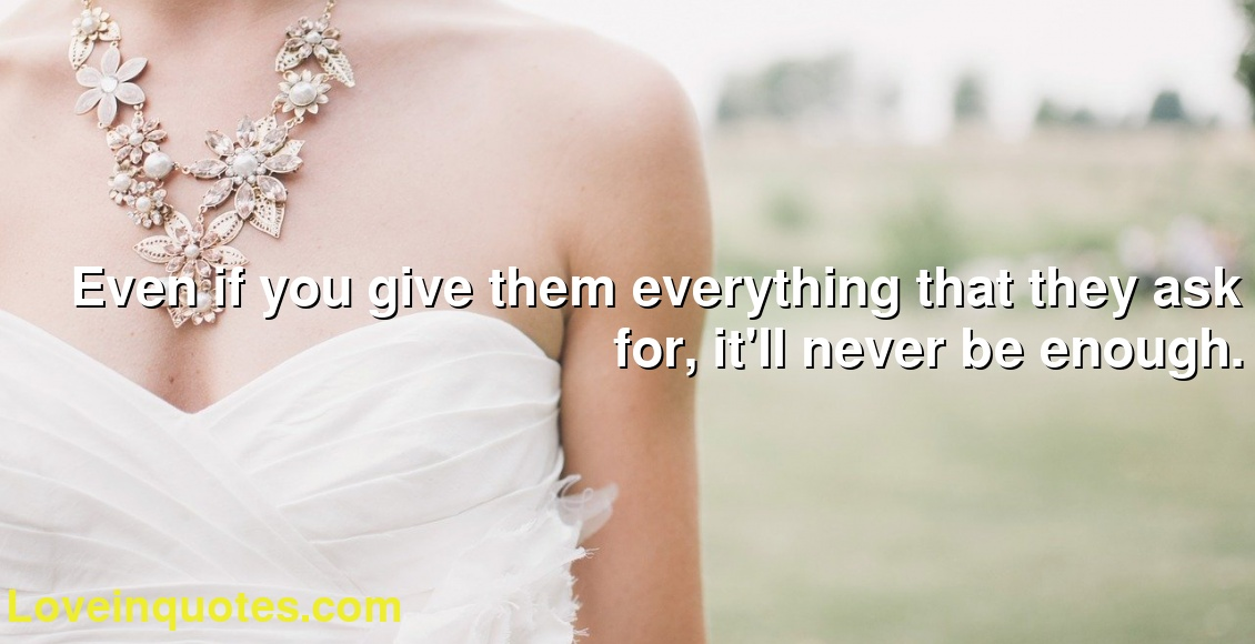 Even if you give them everything that they ask for, it'll never be enough.
