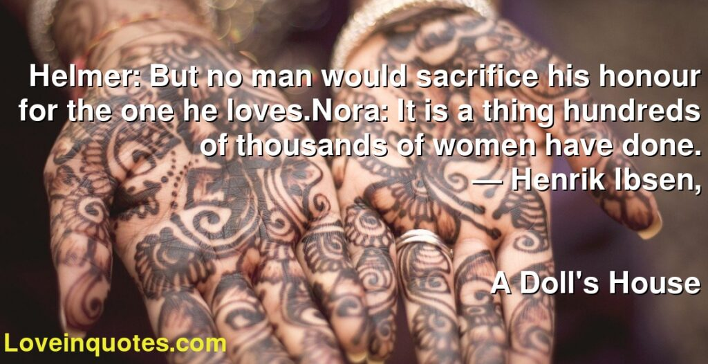 Helmer: But no man would sacrifice his honour for the one he loves.Nora: It is a thing hundreds of thousands of women have done.      ― Henrik Ibsen,               A Doll's House