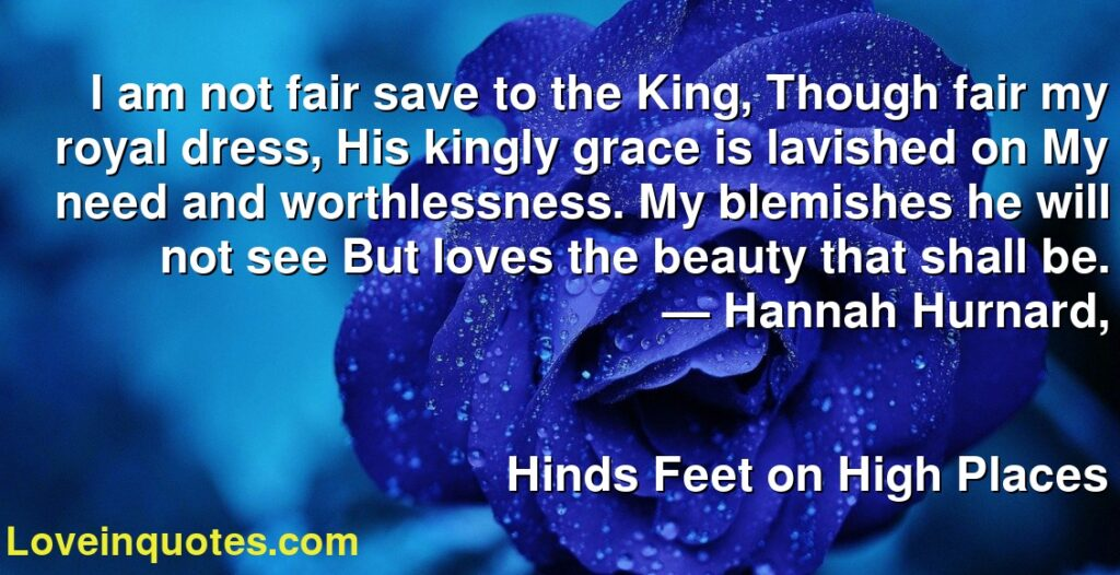 I am not fair save to the King, Though fair my royal dress, His kingly grace is lavished on My need and worthlessness. My blemishes he will not see But loves the beauty that shall be.      ― Hannah Hurnard,               Hinds Feet on High Places