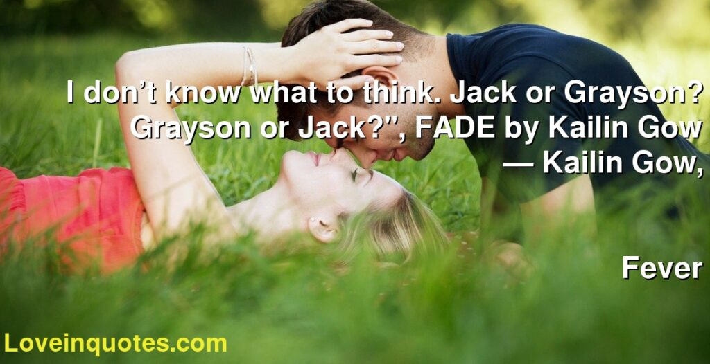 "I don't know what to think. Jack or Grayson? Grayson or Jack?"", FADE by Kailin Gow      ― Kailin Gow,               Fever"