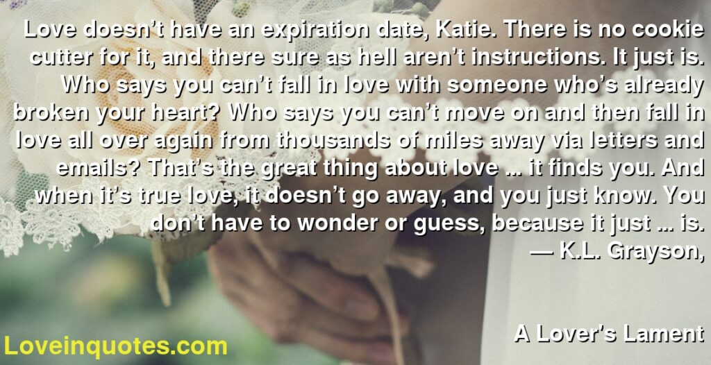 Love doesn't have an expiration date, Katie. There is no cookie cutter for it, and there sure as hell aren't instructions. It just is. Who says you can't fall in love with someone who's already broken your heart? Who says you can't move on and then fall in love all over again from thousands of miles away via letters and emails? That's the great thing about love … it finds you. And when it's true love, it doesn't go away, and you just know. You don't have to wonder or guess, because it just … is.      ― K.L. Grayson,               A Lover's Lament