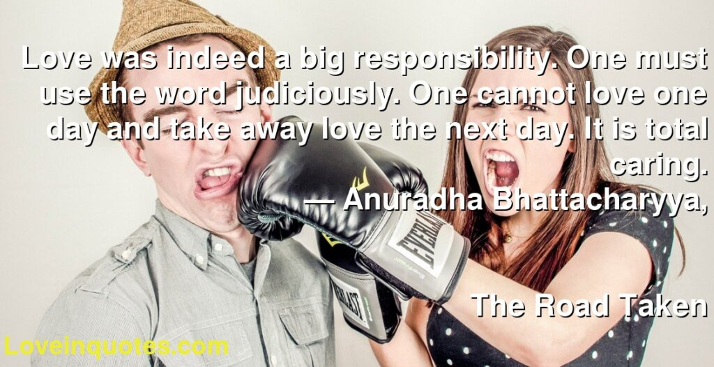 Love was indeed a big responsibility. One must use the word judiciously. One cannot love one day and take away love the next day. It is total caring.      ― Anuradha Bhattacharyya,               The Road Taken