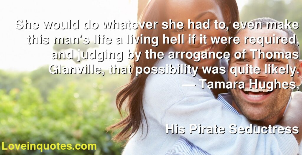 She would do whatever she had to, even make this man's life a living hell if it were required, and judging by the arrogance of Thomas Glanville, that possibility was quite likely.      ― Tamara Hughes,               His Pirate Seductress