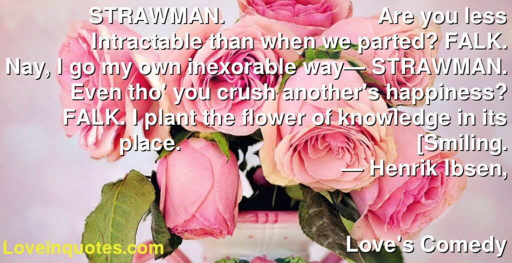STRAWMAN. Are you less Intractable than when we parted? FALK. Nay, I go my own inexorable way— STRAWMAN. Even tho' you crush another's happiness? FALK. I plant the flower of knowledge in its place. [Smiling.      ― Henrik Ibsen,               Love's Comedy