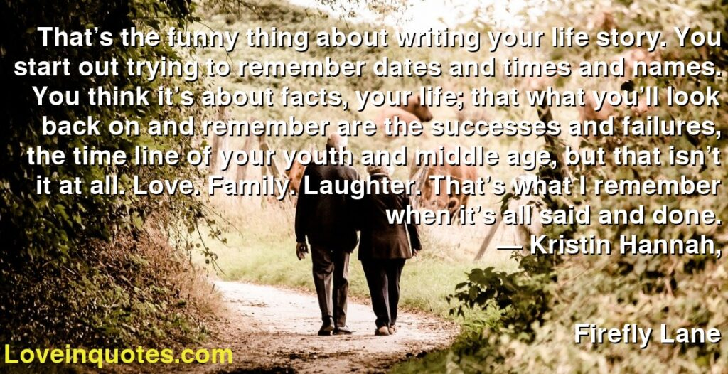 That's the funny thing about writing your life story. You start out trying to remember dates and times and names. You think it's about facts, your life; that what you'll look back on and remember are the successes and failures, the time line of your youth and middle age, but that isn't it at all. Love. Family. Laughter. That's what I remember when it's all said and done.      ― Kristin Hannah,               Firefly Lane