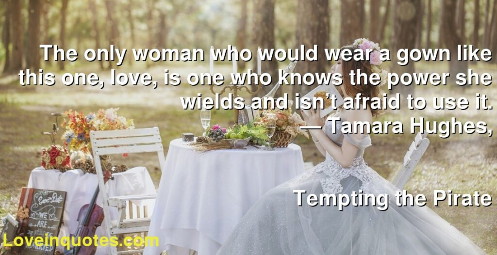 The only woman who would wear a gown like this one, love, is one who knows the power she wields and isn't afraid to use it.      ― Tamara Hughes,               Tempting the Pirate