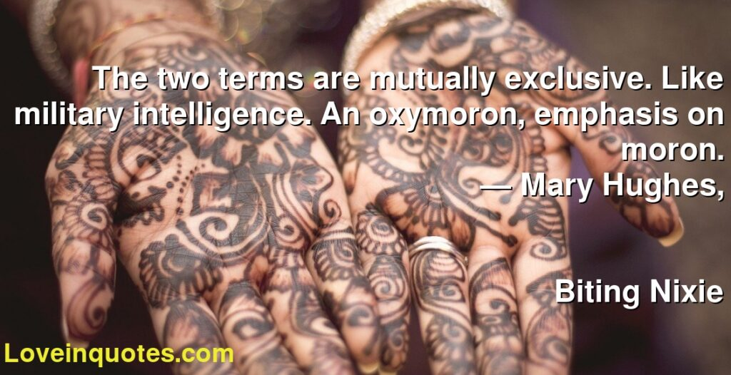 The two terms are mutually exclusive. Like military intelligence. An oxymoron, emphasis on moron.      ― Mary Hughes,               Biting Nixie