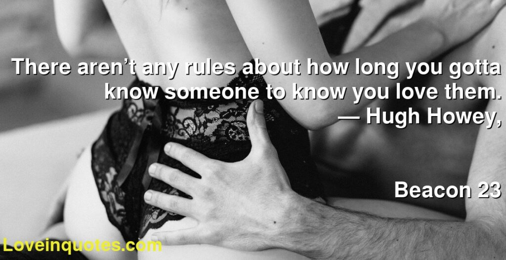 There aren't any rules about how long you gotta know someone to know you love them.      ― Hugh Howey,               Beacon 23