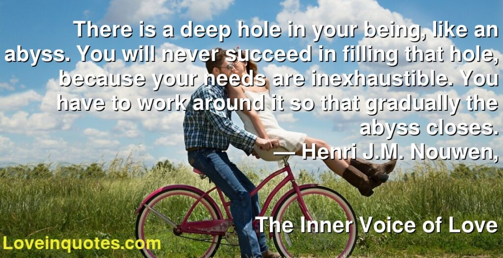 There is a deep hole in your being, like an abyss. You will never succeed in filling that hole, because your needs are inexhaustible. You have to work around it so that gradually the abyss closes.      ― Henri J.M. Nouwen,               The Inner Voice of Love