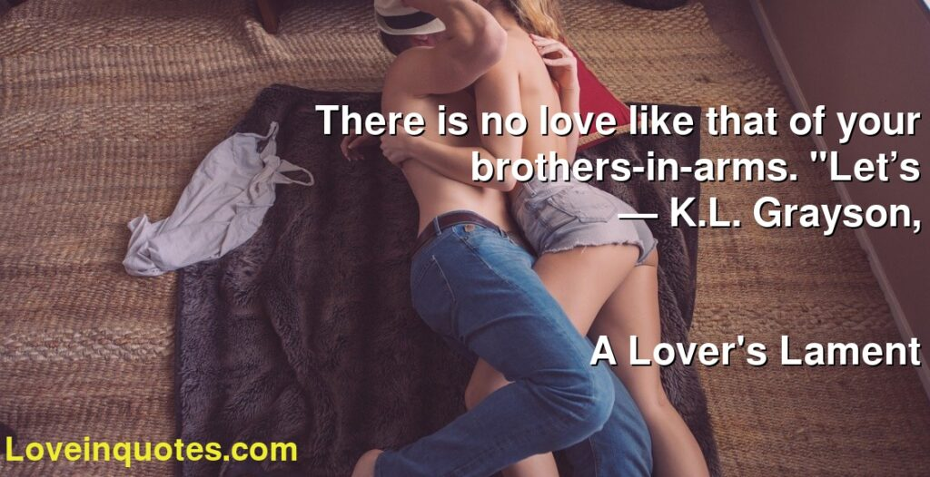 "There is no love like that of your brothers-in-arms. ""Let's      ― K.L. Grayson,               A Lover's Lament"