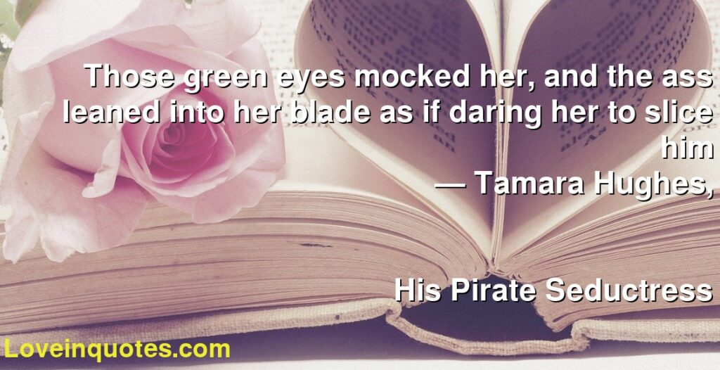 Those green eyes mocked her, and the ass leaned into her blade as if daring her to slice him      ― Tamara Hughes,               His Pirate Seductress