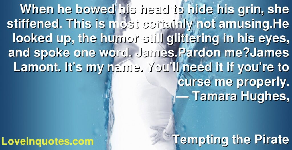 When he bowed his head to hide his grin, she stiffened. This is most certainly not amusing.He looked up, the humor still glittering in his eyes, and spoke one word. James.Pardon me?James Lamont. It's my name. You'll need it if you're to curse me properly.      ― Tamara Hughes,               Tempting the Pirate