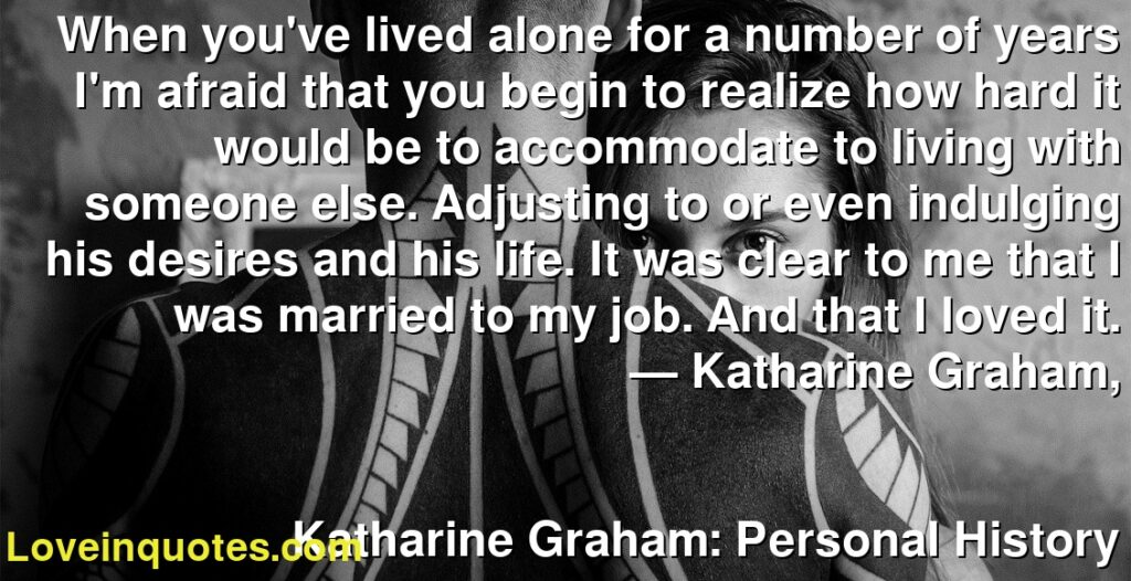 When you've lived alone for a number of years I'm afraid that you begin to realize how hard it would be to accommodate to living with someone else. Adjusting to or even indulging his desires and his life. It was clear to me that I was married to my job. And that I loved it.      ― Katharine Graham,               Katharine Graham: Personal History