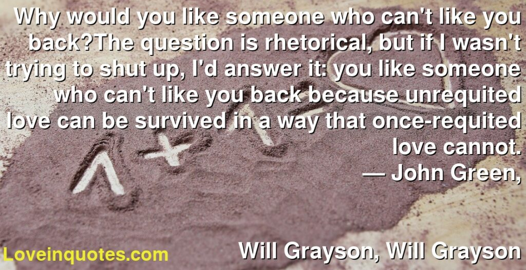 Why would you like someone who can't like you back?The question is rhetorical, but if I wasn't trying to shut up, I'd answer it: you like someone who can't like you back because unrequited love can be survived in a way that once-requited love cannot.      ― John Green,               Will Grayson, Will Grayson