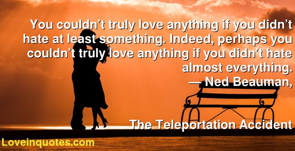 You couldn't truly love anything if you didn't hate at least something. Indeed, perhaps you couldn't truly love anything if you didn't hate almost everything.      ― Ned Beauman,               The Teleportation Accident