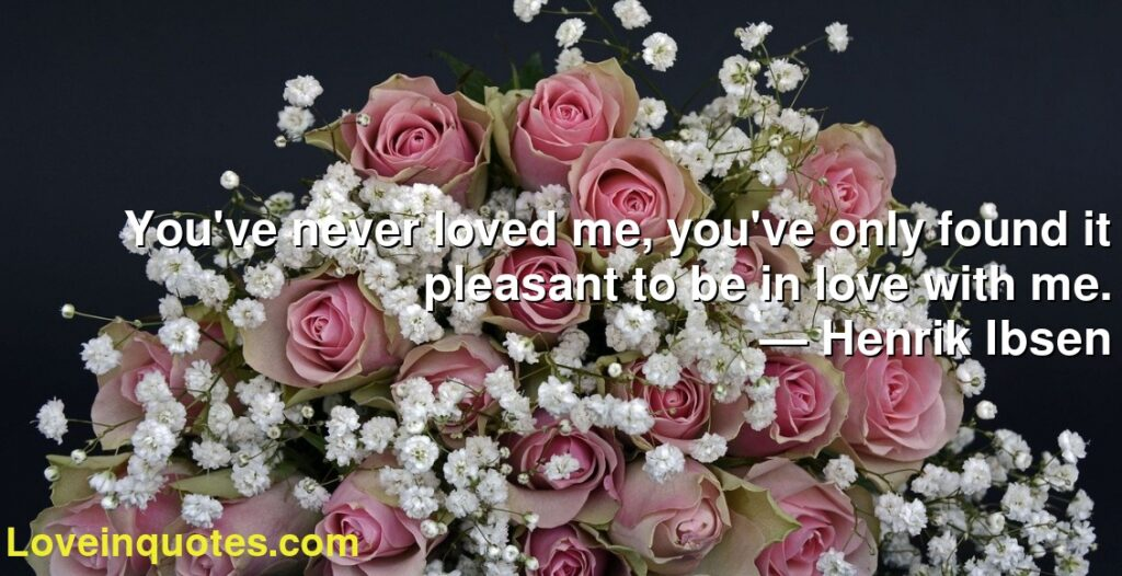 You've never loved me, you've only found it pleasant to be in love with me.      ― Henrik Ibsen