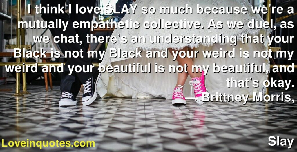 I think I love SLAY so much because we're a mutually empathetic collective. As we duel, as we chat, there's an understanding that your Black is not my Black and your weird is not my weird and your beautiful is not my beautiful, and that's okay.      ― Brittney Morris,               Slay