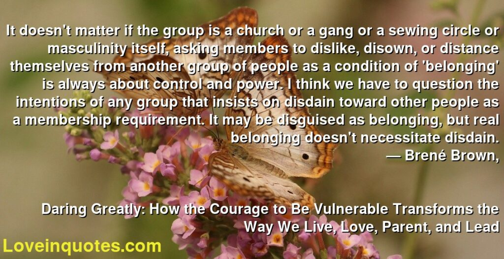 It doesn't matter if the group is a church or a gang or a sewing circle or masculinity itself, asking members to dislike, disown, or distance themselves from another group of people as a condition of 'belonging' is always about control and power. I think we have to question the intentions of any group that insists on disdain toward other people as a membership requirement. It may be disguised as belonging, but real belonging doesn't necessitate disdain.      ― Brené Brown,               Daring Greatly: How the Courage to Be Vulnerable Transforms the Way We Live, Love, Parent, and Lead