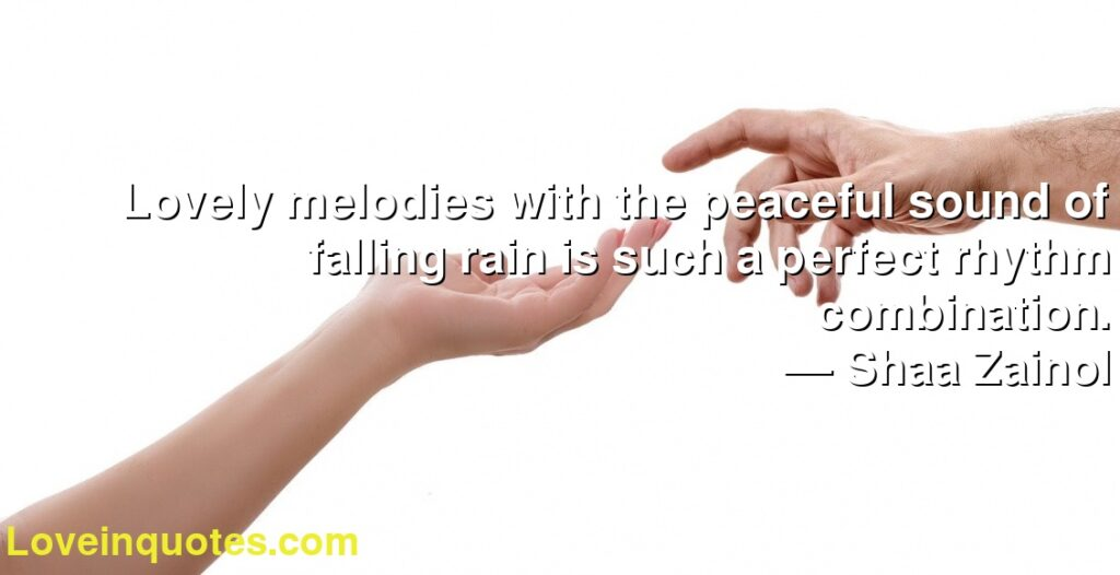 Lovely melodies with the peaceful sound of falling rain is such a perfect rhythm combination.      ― Shaa Zainol