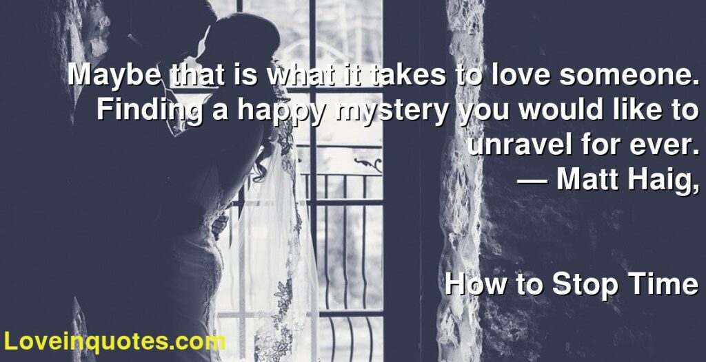 Maybe that is what it takes to love someone. Finding a happy mystery you would like to unravel for ever.      ― Matt Haig,               How to Stop Time