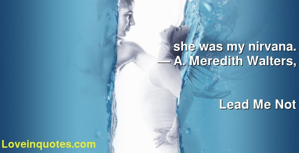 she was my nirvana.      ― A. Meredith Walters,               Lead Me Not