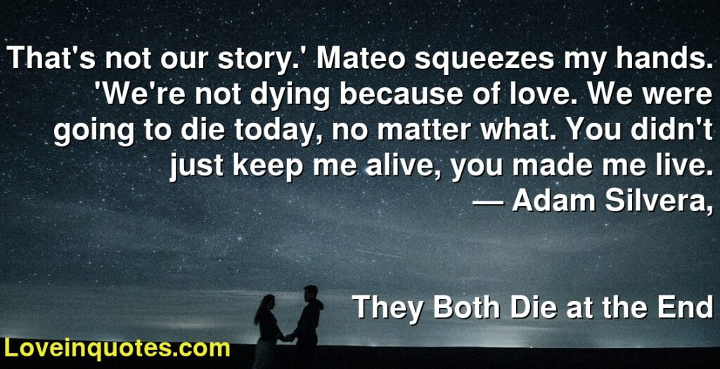 That's not our story.' Mateo squeezes my hands. 'We're not dying because of love. We were going to die today, no matter what. You didn't just keep me alive, you made me live.      ― Adam Silvera,               They Both Die at the End