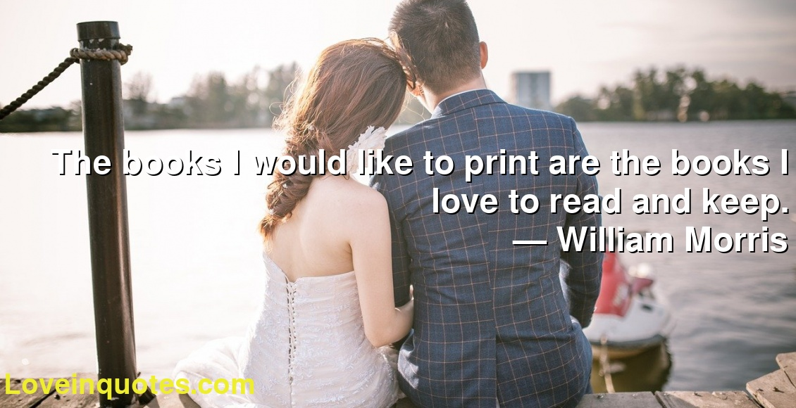 The books I would like to print are the books I love to read and keep.      ― William Morris
