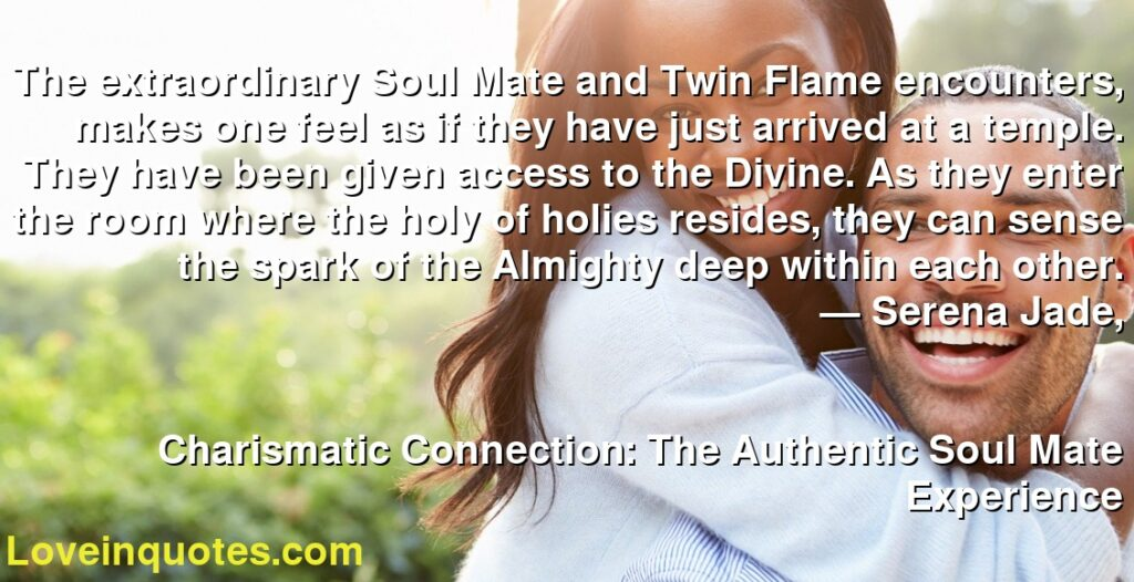 The extraordinary Soul Mate and Twin Flame encounters, makes one feel as if they have just arrived at a temple. They have been given access to the Divine. As they enter the room where the holy of holies resides, they can sense the spark of the Almighty deep within each other.      ― Serena Jade,               Charismatic Connection: The Authentic Soul Mate Experience