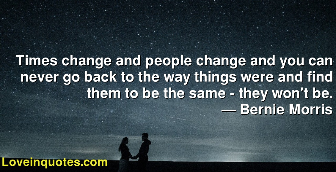 Times change and people change and you can never go back to the way things were and find them to be the same - they won't be.      ― Bernie Morris