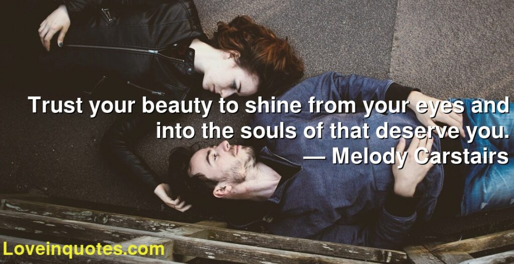 Trust your beauty to shine from your eyes and into the souls of that deserve you.      ― Melody Carstairs