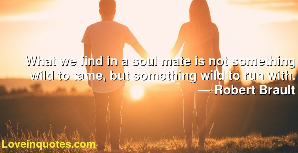 What we find in a soul mate is not something wild to tame, but something wild to run with.      ― Robert Brault