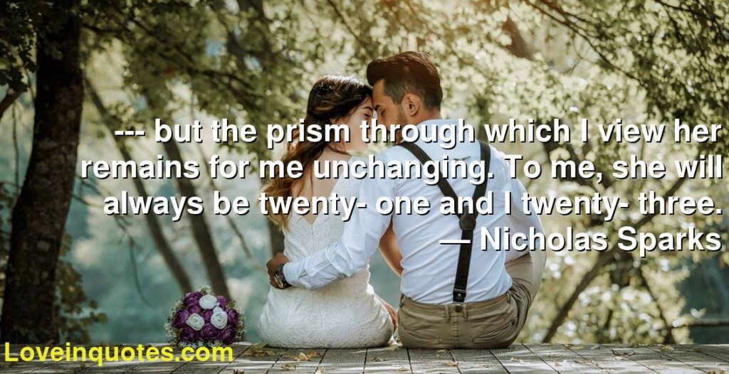 --- but the prism through which I view her remains for me unchanging. To me, she will always be twenty- one and I twenty- three.      ― Nicholas Sparks