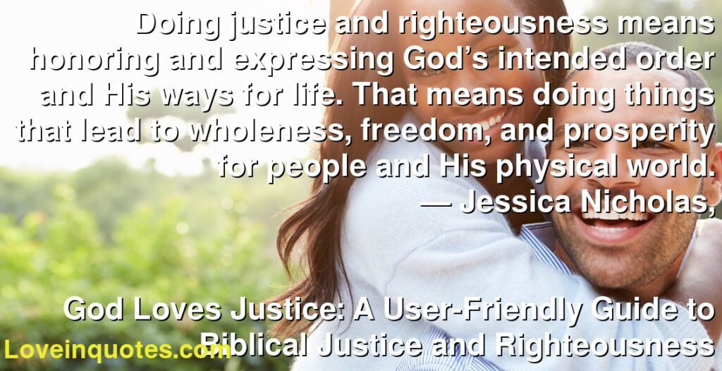 Doing justice and righteousness means honoring and expressing God's intended order and His ways for life. That means doing things that lead to wholeness, freedom, and prosperity for people and His physical world.      ― Jessica Nicholas,               God Loves Justice: A User-Friendly Guide to Biblical Justice and Righteousness