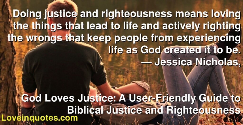 Doing justice and righteousness means loving the things that lead to life and actively righting the wrongs that keep people from experiencing life as God created it to be.      ― Jessica Nicholas,               God Loves Justice: A User-Friendly Guide to Biblical Justice and Righteousness