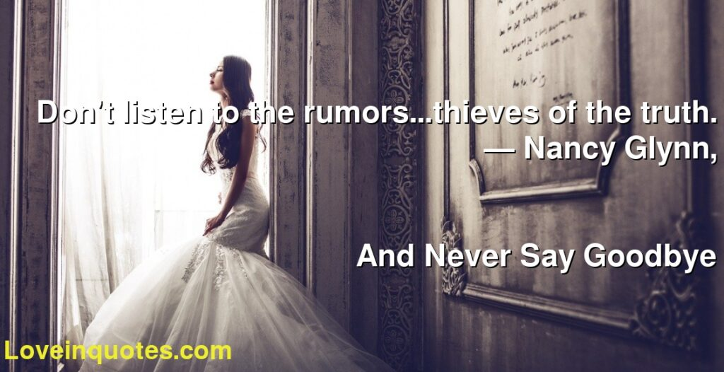 Don't listen to the rumors...thieves of the truth.      ― Nancy Glynn,               And Never Say Goodbye