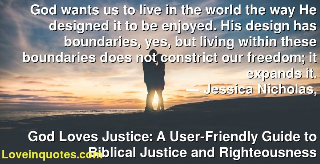 God wants us to live in the world the way He designed it to be enjoyed. His design has boundaries, yes, but living within these boundaries does not constrict our freedom; it expands it.      ― Jessica Nicholas,               God Loves Justice: A User-Friendly Guide to Biblical Justice and Righteousness
