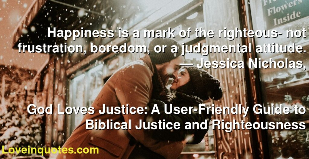 Happiness is a mark of the righteous- not frustration, boredom, or a judgmental attitude.      ― Jessica Nicholas,               God Loves Justice: A User-Friendly Guide to Biblical Justice and Righteousness