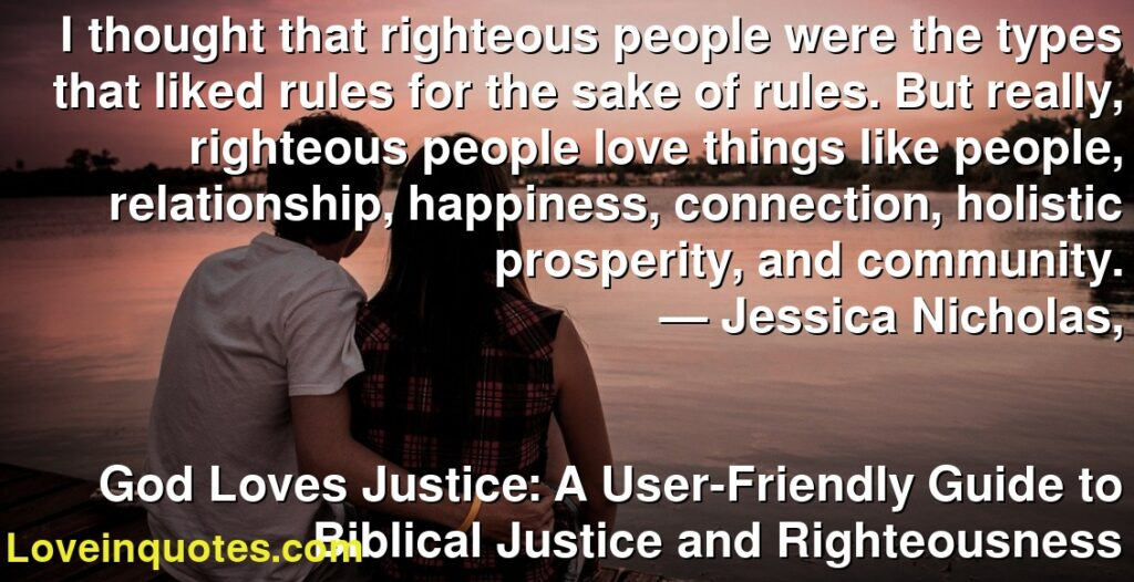 I thought that righteous people were the types that liked rules for the sake of rules. But really, righteous people love things like people, relationship, happiness, connection, holistic prosperity, and community.      ― Jessica Nicholas,               God Loves Justice: A User-Friendly Guide to Biblical Justice and Righteousness