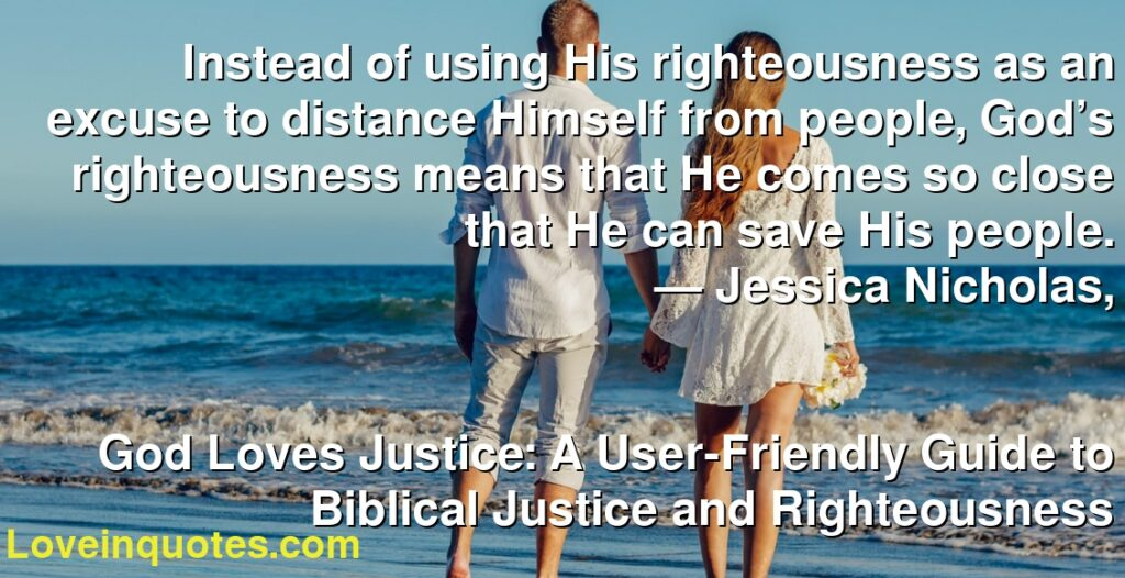Instead of using His righteousness as an excuse to distance Himself from people, God's righteousness means that He comes so close that He can save His people.      ― Jessica Nicholas,               God Loves Justice: A User-Friendly Guide to Biblical Justice and Righteousness