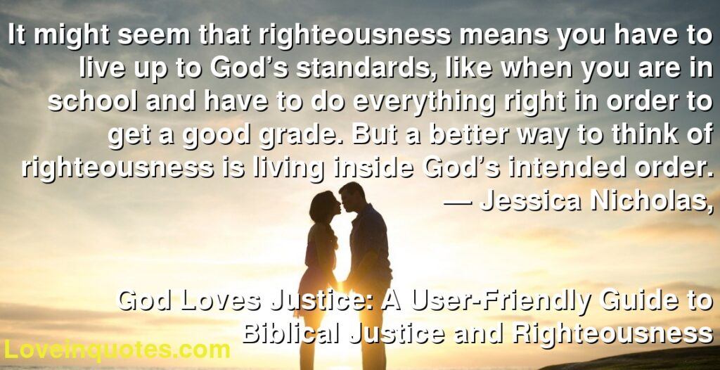 It might seem that righteousness means you have to live up to God's standards, like when you are in school and have to do everything right in order to get a good grade. But a better way to think of righteousness is living inside God's intended order.      ― Jessica Nicholas,               God Loves Justice: A User-Friendly Guide to Biblical Justice and Righteousness